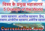 महासागर -प्रशांत महासागर ,अटलांटिक महासागर ,हिन्द महासागर,अंटार्कटिक महासागर,आर्कटिक महासागर